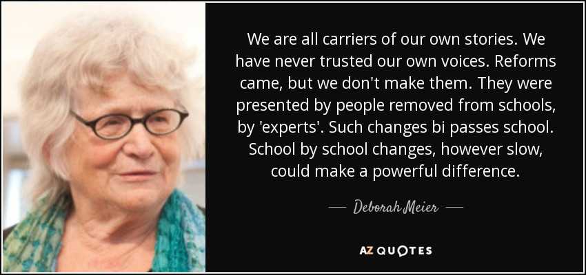 We are all carriers of our own stories. We have never trusted our own voices. Reforms came, but we don't make them. They were presented by people removed from schools, by 'experts'. Such changes bi passes school. School by school changes, however slow, could make a powerful difference. - Deborah Meier