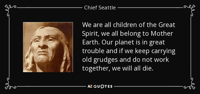 We are all children of the Great Spirit, we all belong to Mother Earth. Our planet is in great trouble and if we keep carrying old grudges and do not work together, we will all die. - Chief Seattle