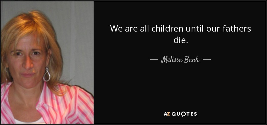 We are all children until our fathers die. - Melissa Bank