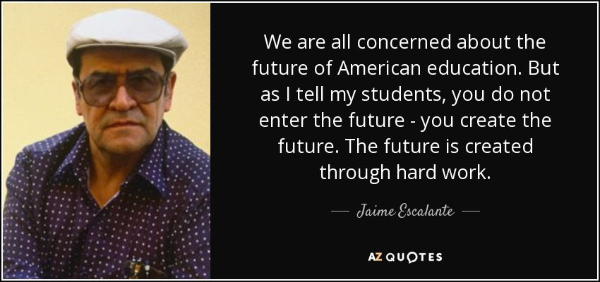 We are all concerned about the future of American education. But as I tell my students, you do not enter the future - you create the future. The future is created through hard work. - Jaime Escalante