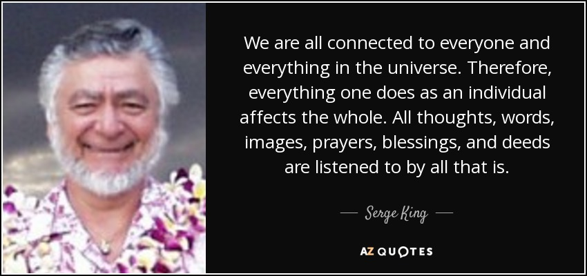 We are all connected to everyone and everything in the universe. Therefore, everything one does as an individual affects the whole. All thoughts, words, images, prayers, blessings, and deeds are listened to by all that is. - Serge King