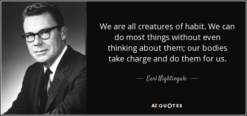 We are all creatures of habit. We can do most things without even thinking about them; our bodies take charge and do them for us. - Earl Nightingale