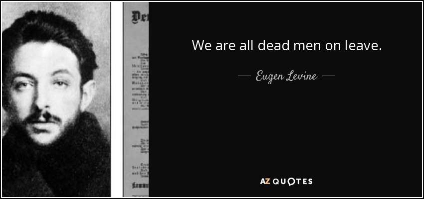We are all dead men on leave. - Eugen Levine