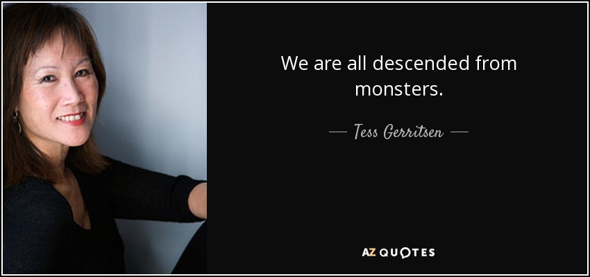 We are all descended from monsters. - Tess Gerritsen