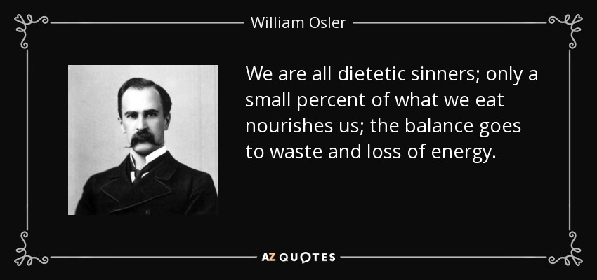 We are all dietetic sinners; only a small percent of what we eat nourishes us; the balance goes to waste and loss of energy. - William Osler