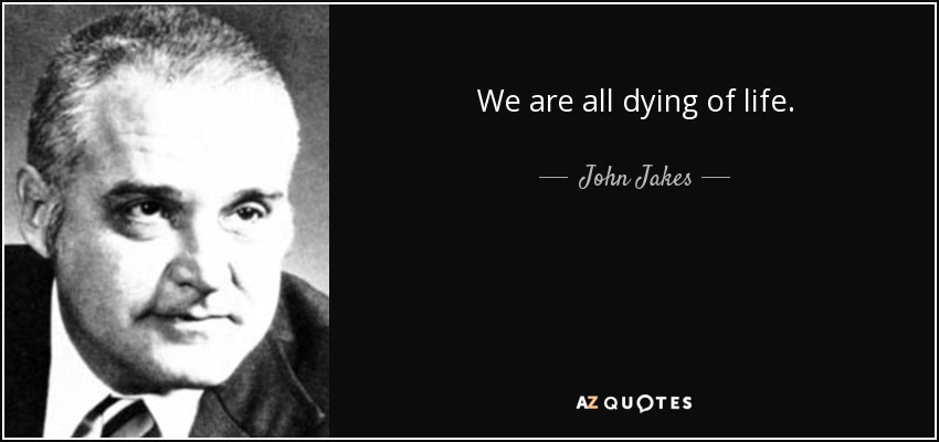 We are all dying of life. - John Jakes