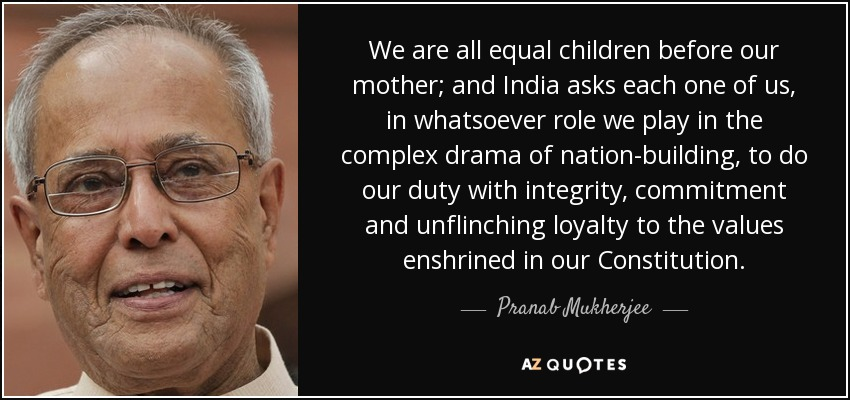 We are all equal children before our mother; and India asks each one of us, in whatsoever role we play in the complex drama of nation-building, to do our duty with integrity, commitment and unflinching loyalty to the values enshrined in our Constitution. - Pranab Mukherjee