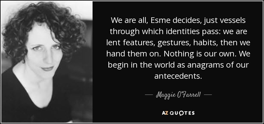 We are all, Esme decides, just vessels through which identities pass: we are lent features, gestures, habits, then we hand them on. Nothing is our own. We begin in the world as anagrams of our antecedents. - Maggie O'Farrell
