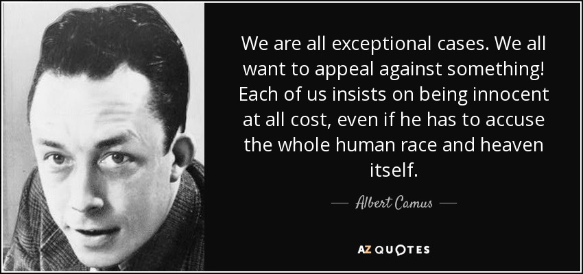 We are all exceptional cases. We all want to appeal against something! Each of us insists on being innocent at all cost, even if he has to accuse the whole human race and heaven itself. - Albert Camus