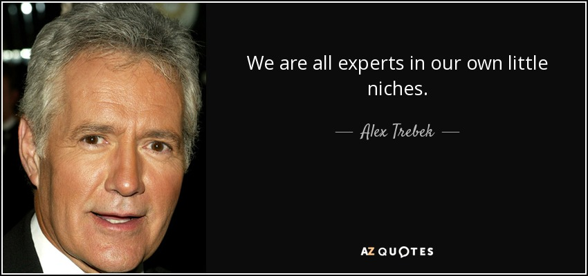 We are all experts in our own little niches. - Alex Trebek
