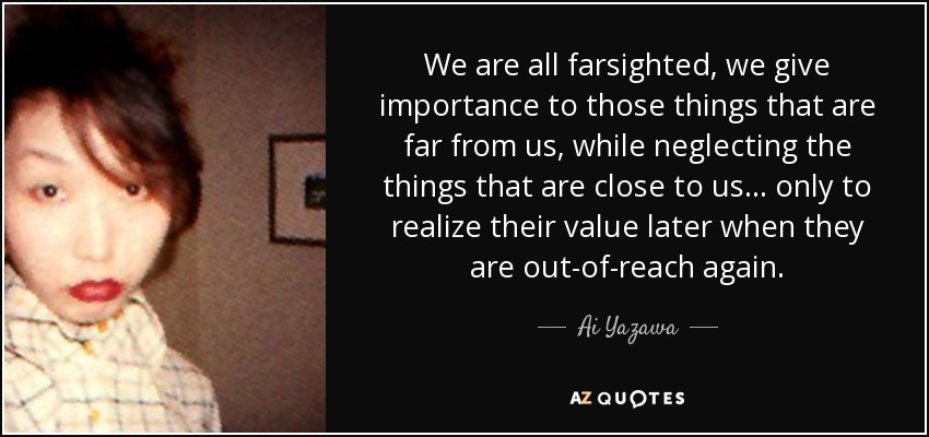 We are all farsighted, we give importance to those things that are far from us, while neglecting the things that are close to us... only to realize their value later when they are out-of-reach again... - Ai Yazawa