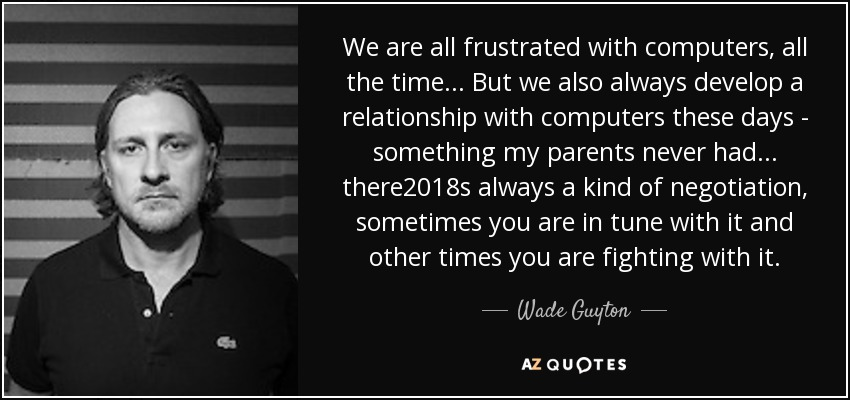 We are all frustrated with computers, all the time... But we also always develop a relationship with computers these days - something my parents never had... there%u2018s always a kind of negotiation, sometimes you are in tune with it and other times you are fighting with it. - Wade Guyton