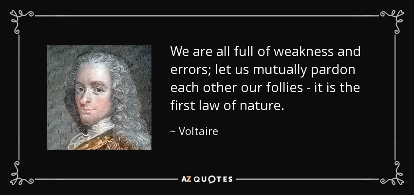 We are all full of weakness and errors; let us mutually pardon each other our follies - it is the first law of nature. - Voltaire