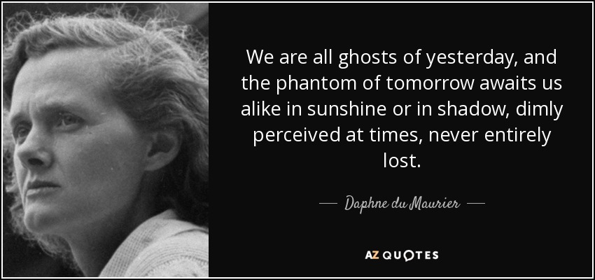 We are all ghosts of yesterday, and the phantom of tomorrow awaits us alike in sunshine or in shadow, dimly perceived at times, never entirely lost. - Daphne du Maurier