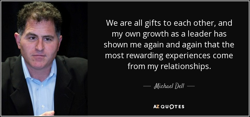 We are all gifts to each other, and my own growth as a leader has shown me again and again that the most rewarding experiences come from my relationships. - Michael Dell