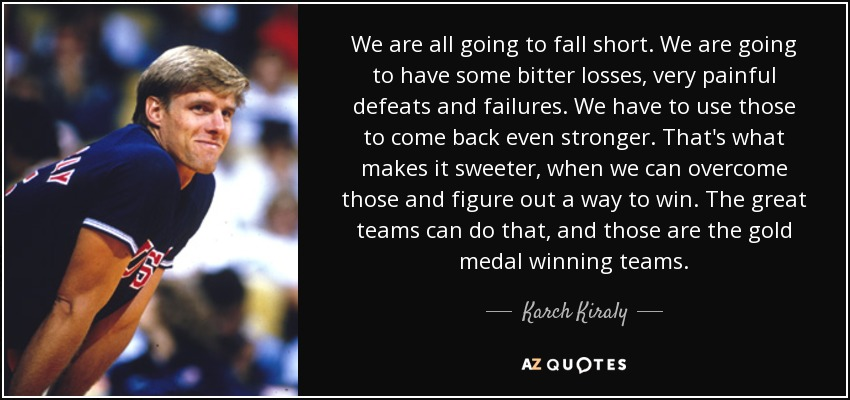 We are all going to fall short. We are going to have some bitter losses, very painful defeats and failures. We have to use those to come back even stronger. That's what makes it sweeter, when we can overcome those and figure out a way to win. The great teams can do that, and those are the gold medal winning teams. - Karch Kiraly