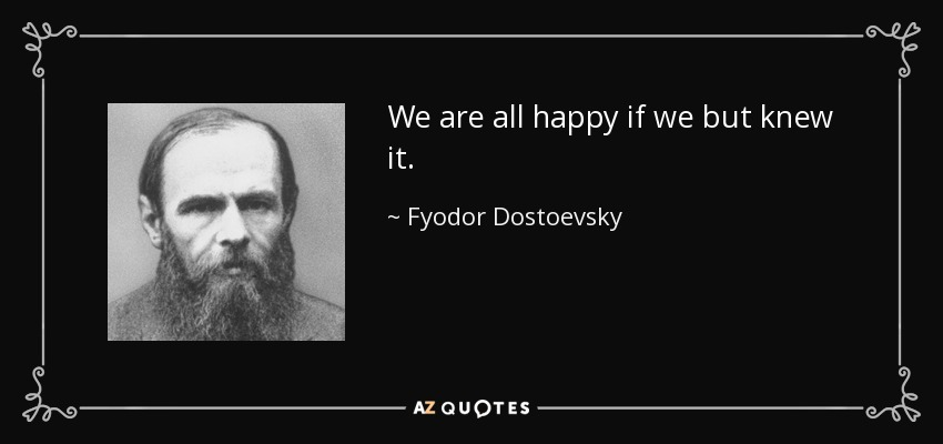 We are all happy if we but knew it. - Fyodor Dostoevsky