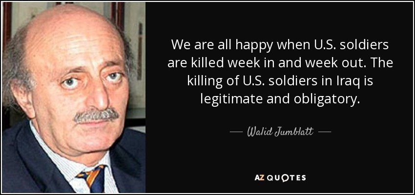 We are all happy when U.S. soldiers are killed week in and week out. The killing of U.S. soldiers in Iraq is legitimate and obligatory. - Walid Jumblatt