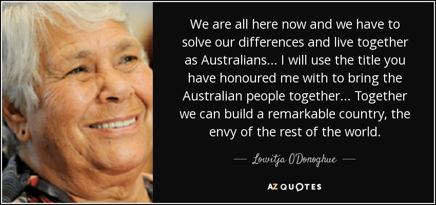 We are all here now and we have to solve our differences and live together as Australians... I will use the title you have honoured me with to bring the Australian people together... Together we can build a remarkable country, the envy of the rest of the world. - Lowitja O'Donoghue