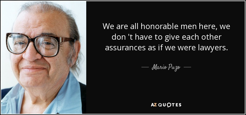 We are all honorable men here, we don 't have to give each other assurances as if we were lawyers. - Mario Puzo