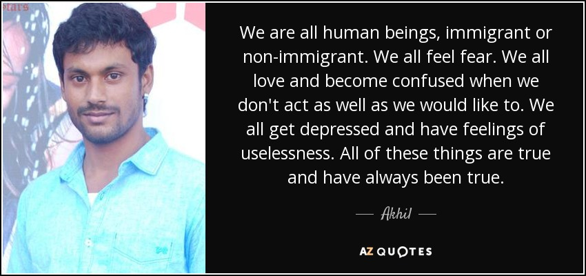 We are all human beings, immigrant or non-immigrant. We all feel fear. We all love and become confused when we don't act as well as we would like to. We all get depressed and have feelings of uselessness. All of these things are true and have always been true. - Akhil