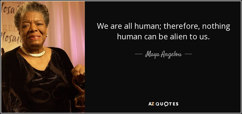 We are all human; therefore, nothing human can be alien to us. - Maya Angelou