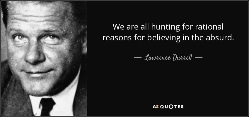 We are all hunting for rational reasons for believing in the absurd. - Lawrence Durrell