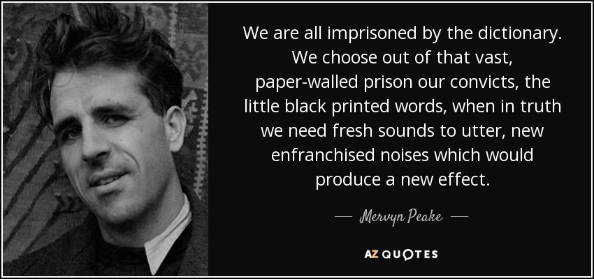 We are all imprisoned by the dictionary. We choose out of that vast, paper-walled prison our convicts, the little black printed words, when in truth we need fresh sounds to utter, new enfranchised noises which would produce a new effect. - Mervyn Peake