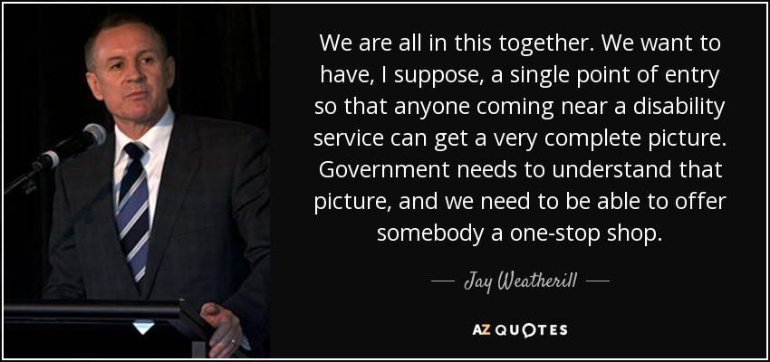 We are all in this together. We want to have, I suppose, a single point of entry so that anyone coming near a disability service can get a very complete picture. Government needs to understand that picture, and we need to be able to offer somebody a one-stop shop. - Jay Weatherill