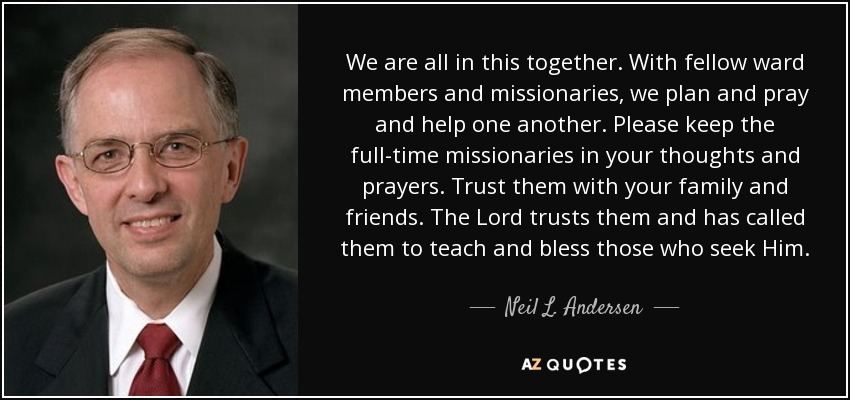 We are all in this together. With fellow ward members and missionaries, we plan and pray and help one another. Please keep the full-time missionaries in your thoughts and prayers. Trust them with your family and friends. The Lord trusts them and has called them to teach and bless those who seek Him. - Neil L. Andersen
