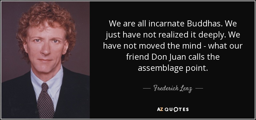 We are all incarnate Buddhas. We just have not realized it deeply. We have not moved the mind - what our friend Don Juan calls the assemblage point. - Frederick Lenz