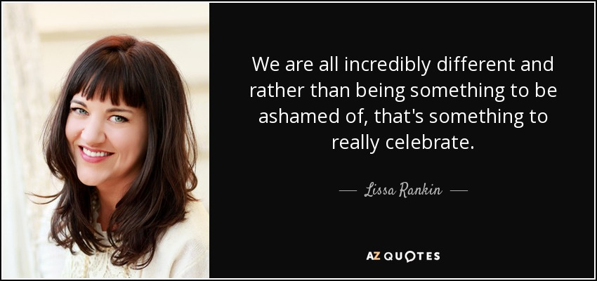 We are all incredibly different and rather than being something to be ashamed of, that's something to really celebrate. - Lissa Rankin
