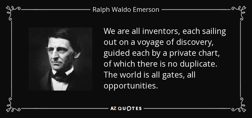 We are all inventors, each sailing out on a voyage of discovery, guided each by a private chart, of which there is no duplicate. The world is all gates, all opportunities. - Ralph Waldo Emerson