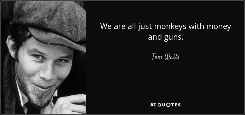 We are all just monkeys with money and guns. - Tom Waits