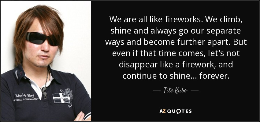 We are all like fireworks. We climb, shine and always go our separate ways and become further apart. But even if that time comes, let's not disappear like a firework, and continue to shine... forever. -Tōshirō Hitsugaya (Bleach) - Tite Kubo