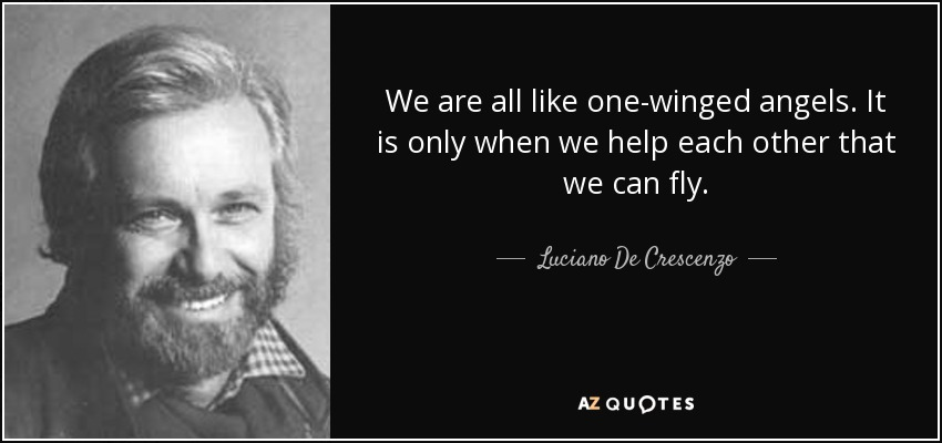We are all like one-winged angels. It is only when we help each other that we can fly. - Luciano De Crescenzo