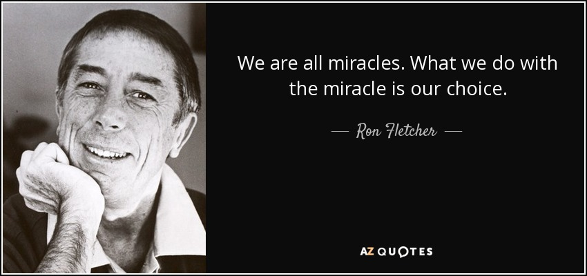 We are all miracles. What we do with the miracle is our choice. - Ron Fletcher