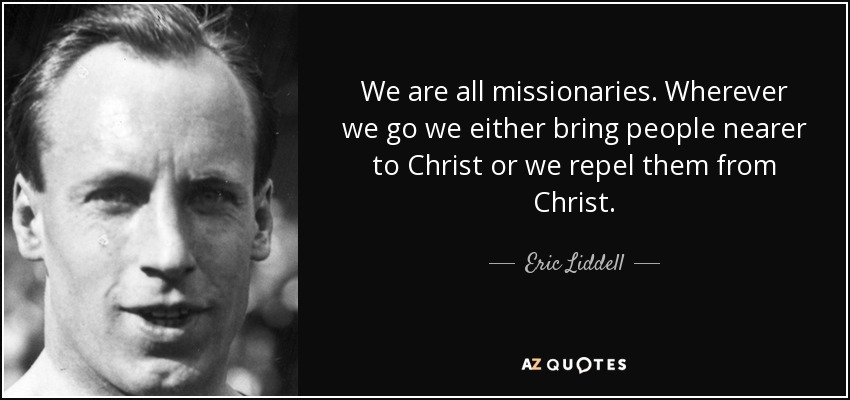 We are all missionaries. Wherever we go we either bring people nearer to Christ or we repel them from Christ. - Eric Liddell