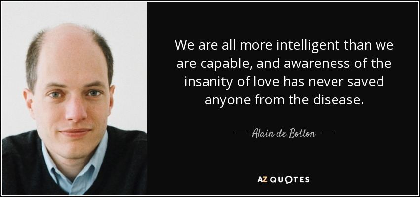 We are all more intelligent than we are capable, and awareness of the insanity of love has never saved anyone from the disease. - Alain de Botton