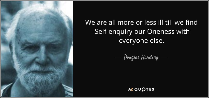 We are all more or less ill till we find -Self-enquiry our Oneness with everyone else. - Douglas Harding