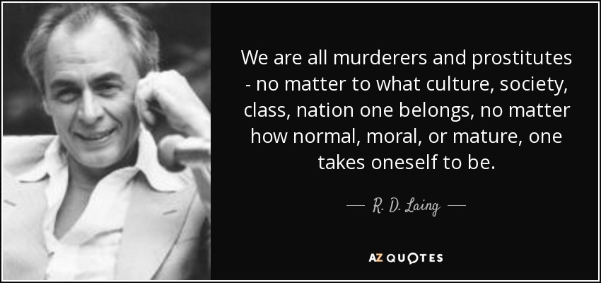 We are all murderers and prostitutes - no matter to what culture, society, class, nation one belongs, no matter how normal, moral, or mature, one takes oneself to be. - R. D. Laing