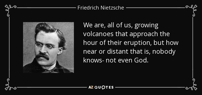 We are, all of us, growing volcanoes that approach the hour of their eruption, but how near or distant that is, nobody knows- not even God. - Friedrich Nietzsche