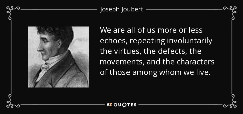 We are all of us more or less echoes, repeating involuntarily the virtues, the defects, the movements, and the characters of those among whom we live. - Joseph Joubert
