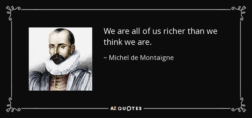 We are all of us richer than we think we are. - Michel de Montaigne