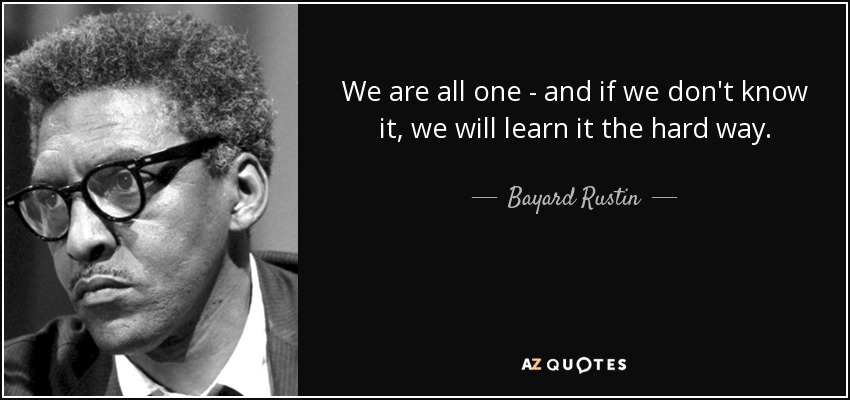 We are all one - and if we don't know it, we will learn it the hard way. - Bayard Rustin