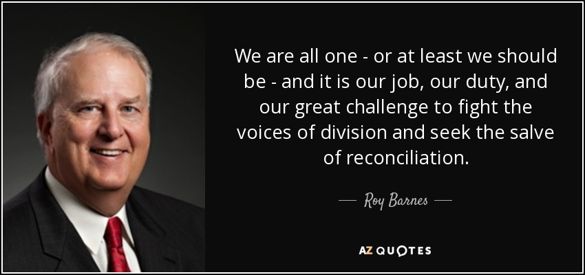 We are all one - or at least we should be - and it is our job, our duty, and our great challenge to fight the voices of division and seek the salve of reconciliation. - Roy Barnes