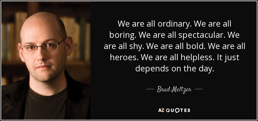 We are all ordinary. We are all boring. We are all spectacular. We are all shy. We are all bold. We are all heroes. We are all helpless. It just depends on the day. - Brad Meltzer