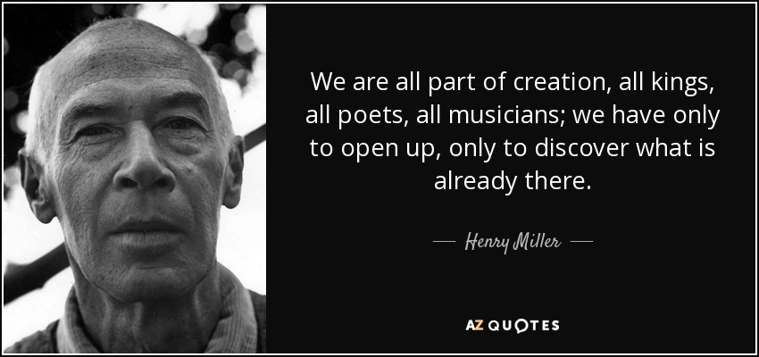We are all part of creation, all kings, all poets, all musicians; we have only to open up, only to discover what is already there. - Henry Miller