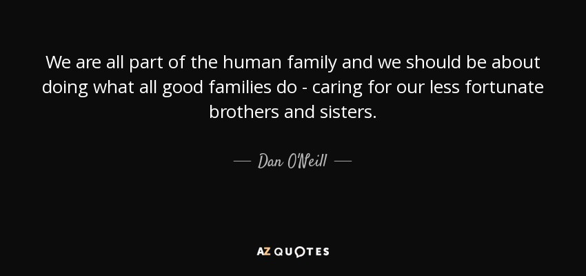 We Are Family Quotes: Dan O'Neill Quote: We Are All Part Of The Human Family And