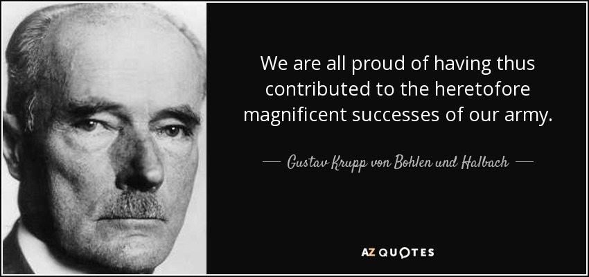 We are all proud of having thus contributed to the heretofore magnificent successes of our army. - Gustav Krupp von Bohlen und Halbach